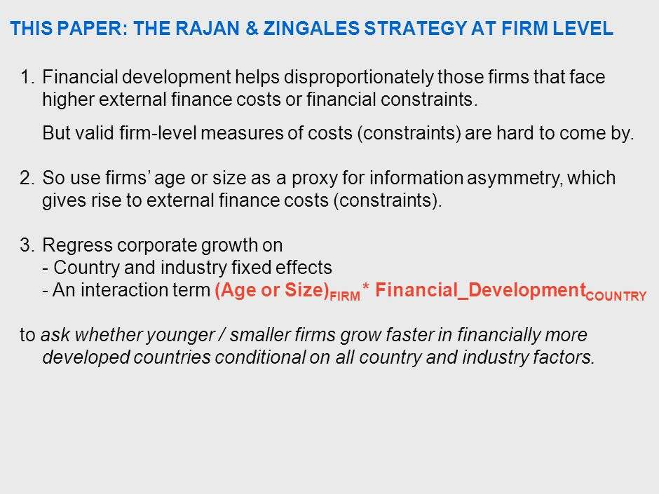 THIS PAPER: THE RAJAN & ZINGALES STRATEGY AT FIRM LEVEL 1.Financial development helps disproportionately those firms that face higher external finance costs or financial constraints.