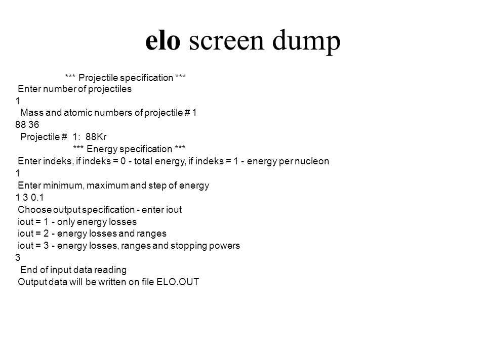 elo screen dump *** Projectile specification *** Enter number of projectiles 1 Mass and atomic numbers of projectile # 1 88 36 Projectile # 1: 88Kr *** Energy specification *** Enter indeks, if indeks = 0 - total energy, if indeks = 1 - energy per nucleon 1 Enter minimum, maximum and step of energy 1 3 0.1 Choose output specification - enter iout iout = 1 - only energy losses iout = 2 - energy losses and ranges iout = 3 - energy losses, ranges and stopping powers 3 End of input data reading Output data will be written on file ELO.OUT