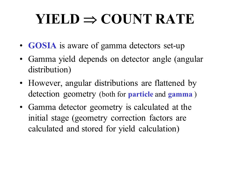 YIELD  COUNT RATE GOSIA is aware of gamma detectors set-up Gamma yield depends on detector angle (angular distribution) However, angular distributions are flattened by detection geometry (both for particle and gamma ) Gamma detector geometry is calculated at the initial stage (geometry correction factors are calculated and stored for yield calculation)