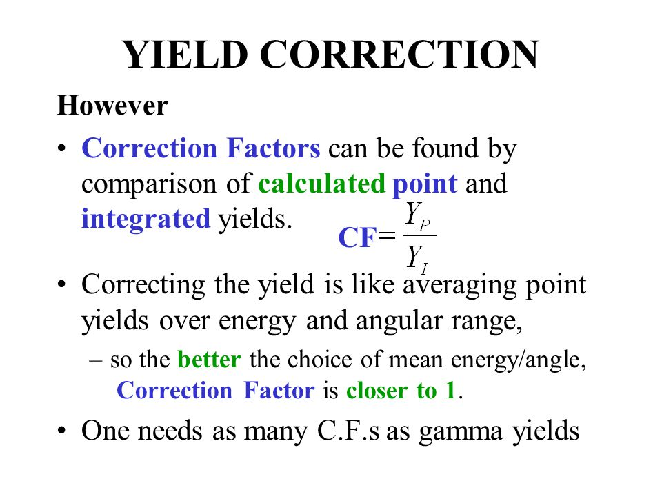 YIELD CORRECTION However Correction Factors can be found by comparison of calculated point and integrated yields.