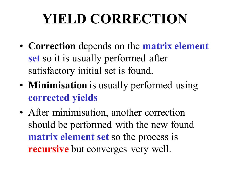 YIELD CORRECTION Correction depends on the matrix element set so it is usually performed after satisfactory initial set is found.
