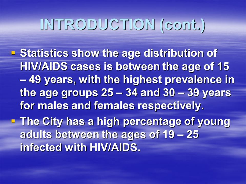 INTRODUCTION (cont.)  Statistics show the age distribution of HIV/AIDS cases is between the age of 15 – 49 years, with the highest prevalence in the