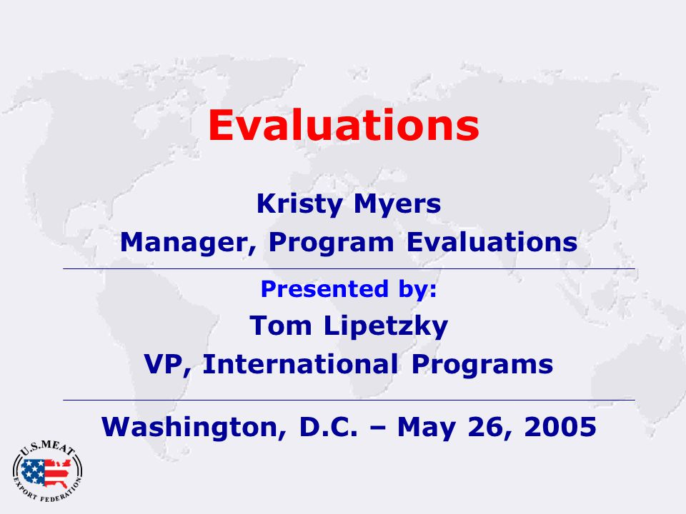 Evaluations Kristy Myers Manager, Program Evaluations Presented by: Tom Lipetzky VP, International Programs Washington, D.C.