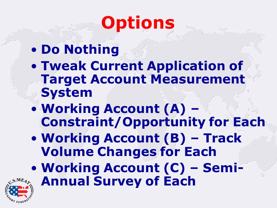 Options Do Nothing Tweak Current Application of Target Account Measurement System Working Account (A) – Constraint/Opportunity for Each Working Account (B) – Track Volume Changes for Each Working Account (C) – Semi- Annual Survey of Each
