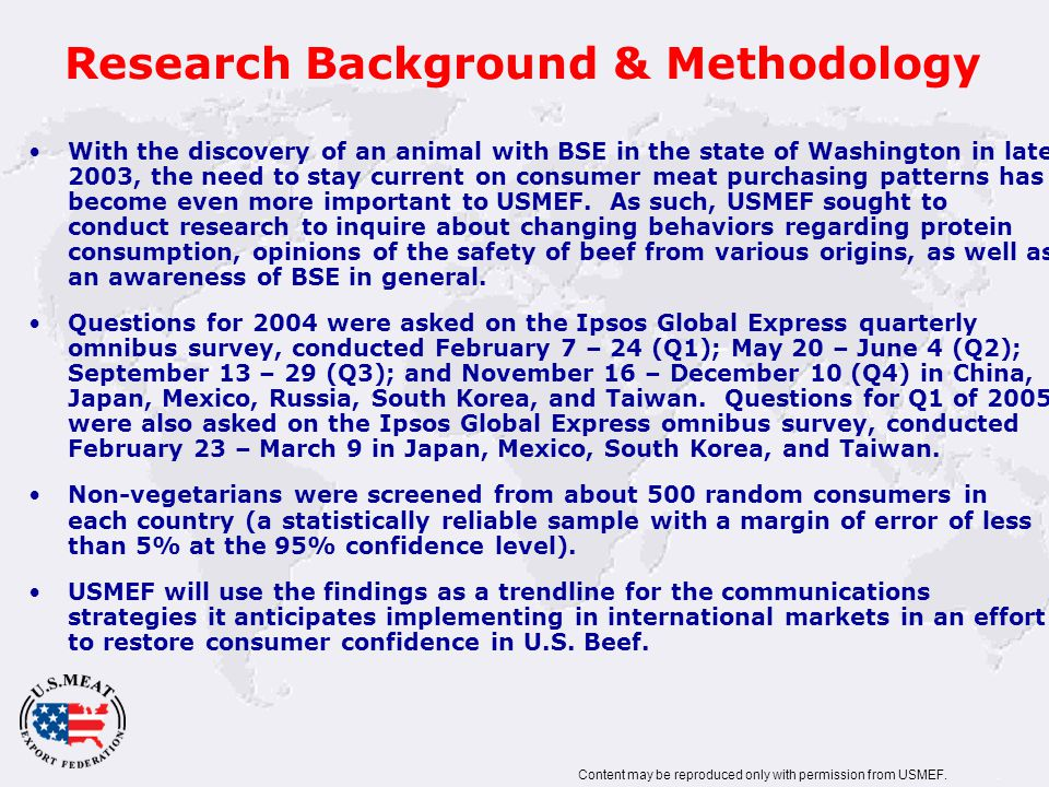 Research Background & Methodology With the discovery of an animal with BSE in the state of Washington in late 2003, the need to stay current on consumer meat purchasing patterns has become even more important to USMEF.