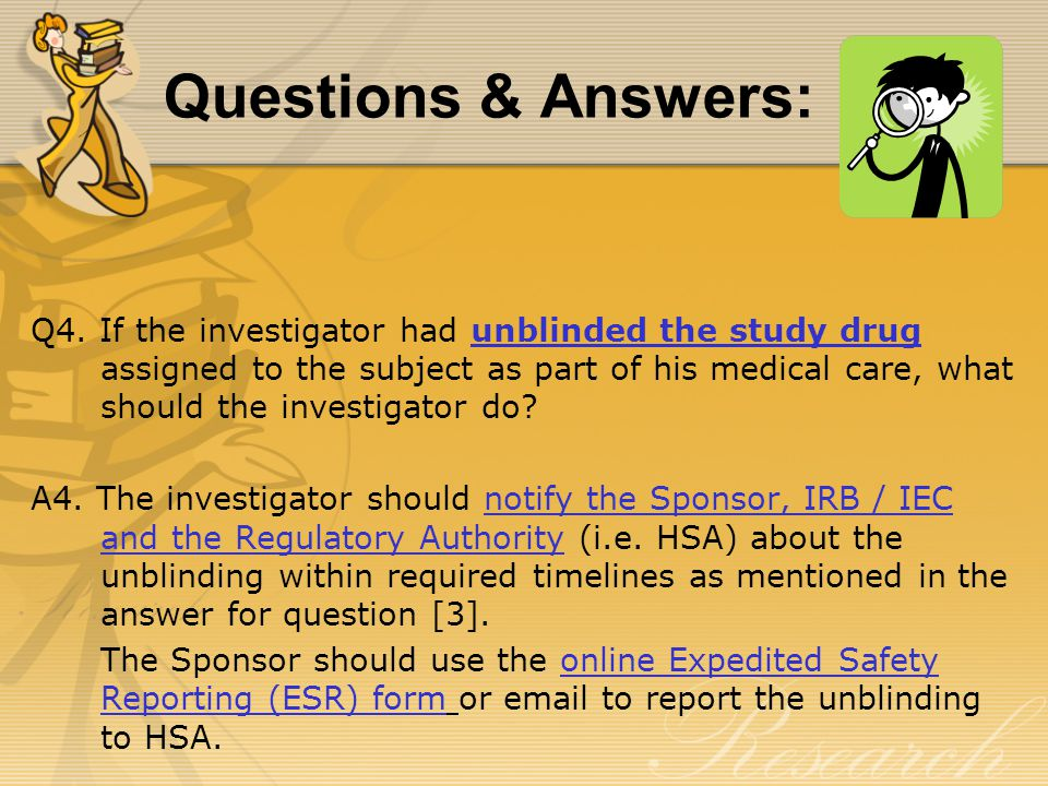 Q4. If the investigator had unblinded the study drug assigned to the subject as part of his medical care, what should the investigator do? A4. The inv