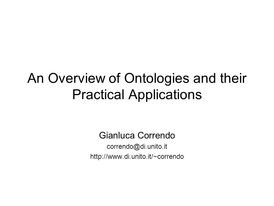 An Overview of Ontologies and their Practical Applications Gianluca Correndo correndo@di.unito.it http://www.di.unito.it/~correndo
