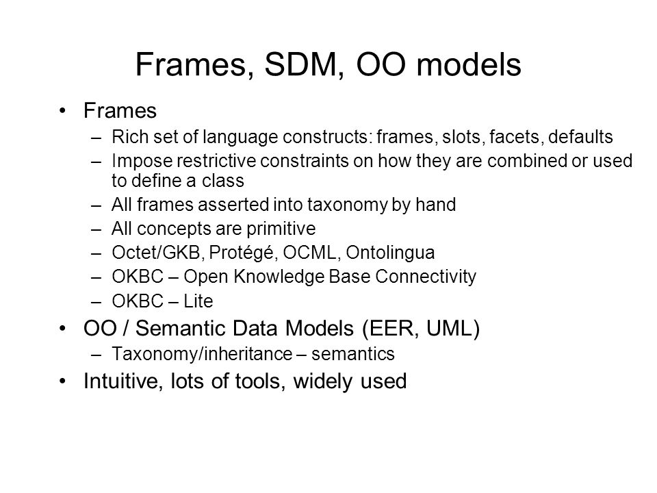 Frames, SDM, OO models Frames –Rich set of language constructs: frames, slots, facets, defaults –Impose restrictive constraints on how they are combined or used to define a class –All frames asserted into taxonomy by hand –All concepts are primitive –Octet/GKB, Protégé, OCML, Ontolingua –OKBC – Open Knowledge Base Connectivity –OKBC – Lite OO / Semantic Data Models (EER, UML) –Taxonomy/inheritance – semantics Intuitive, lots of tools, widely used