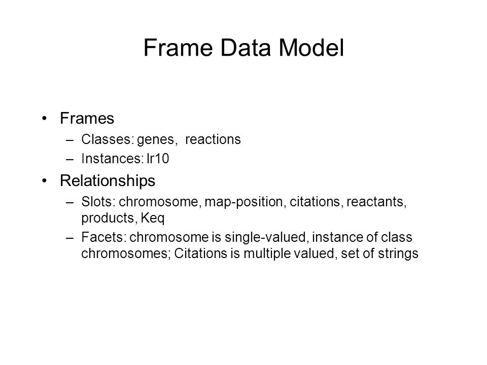 Frame Data Model Frames –Classes: genes, reactions –Instances: lr10 Relationships –Slots: chromosome, map-position, citations, reactants, products, Keq –Facets: chromosome is single-valued, instance of class chromosomes; Citations is multiple valued, set of strings