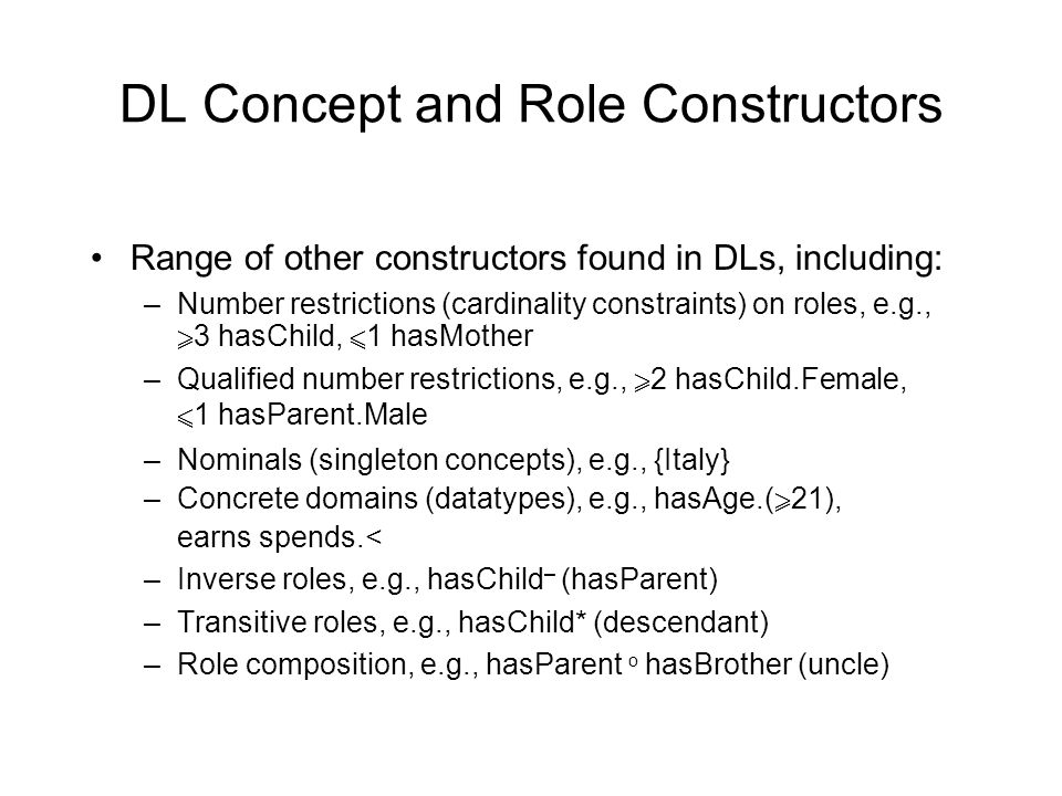 DL Concept and Role Constructors Range of other constructors found in DLs, including: –Number restrictions (cardinality constraints) on roles, e.g.,  3 hasChild,  1 hasMother –Qualified number restrictions, e.g.,  2 hasChild.Female,  1 hasParent.Male –Nominals (singleton concepts), e.g., {Italy} –Concrete domains (datatypes), e.g., hasAge.(  21), earns spends.< –Inverse roles, e.g., hasChild – (hasParent) –Transitive roles, e.g., hasChild* (descendant) –Role composition, e.g., hasParent o hasBrother (uncle)