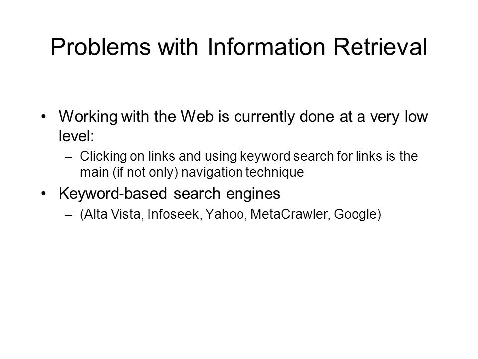 Problems with Information Retrieval Working with the Web is currently done at a very low level: –Clicking on links and using keyword search for links is the main (if not only) navigation technique Keyword-based search engines –(Alta Vista, Infoseek, Yahoo, MetaCrawler, Google)