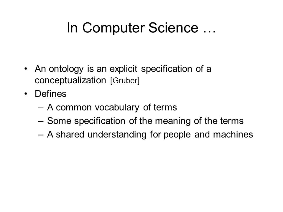 In Computer Science … An ontology is an explicit specification of a conceptualization [Gruber] Defines –A common vocabulary of terms –Some specification of the meaning of the terms –A shared understanding for people and machines