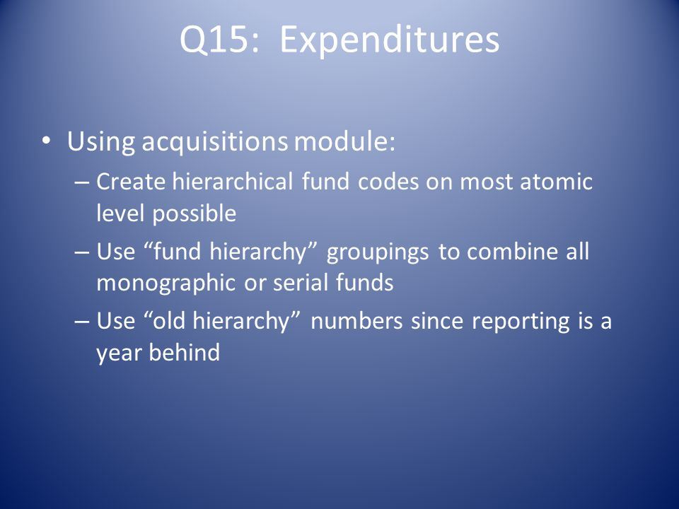 Q15: Expenditures Using acquisitions module: – Create hierarchical fund codes on most atomic level possible – Use fund hierarchy groupings to combine all monographic or serial funds – Use old hierarchy numbers since reporting is a year behind