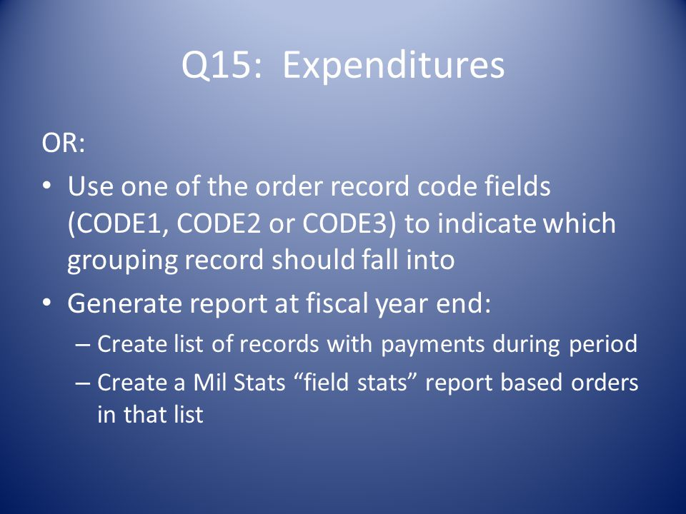 OR: Use one of the order record code fields (CODE1, CODE2 or CODE3) to indicate which grouping record should fall into Generate report at fiscal year end: – Create list of records with payments during period – Create a Mil Stats field stats report based orders in that list