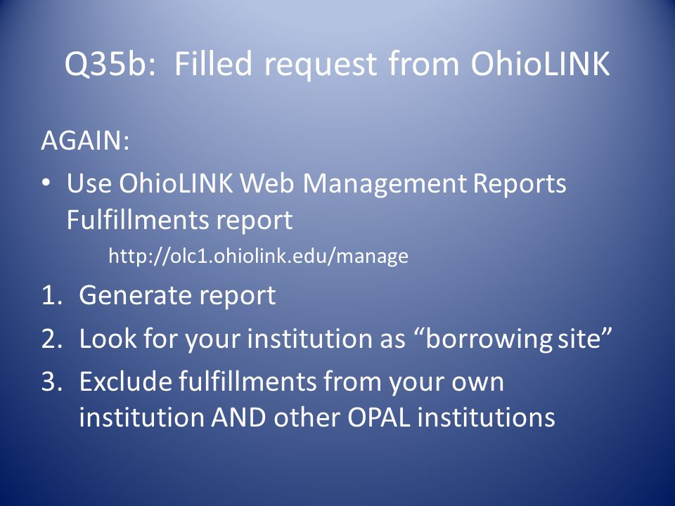 Q35b: Filled request from OhioLINK AGAIN: Use OhioLINK Web Management Reports Fulfillments report http://olc1.ohiolink.edu/manage 1.Generate report 2.Look for your institution as borrowing site 3.Exclude fulfillments from your own institution AND other OPAL institutions