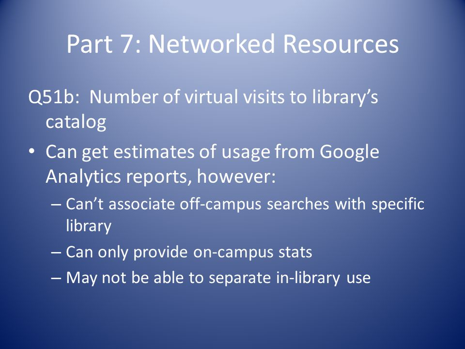 Part 7: Networked Resources Q51b: Number of virtual visits to library's catalog Can get estimates of usage from Google Analytics reports, however: – Can't associate off-campus searches with specific library – Can only provide on-campus stats – May not be able to separate in-library use