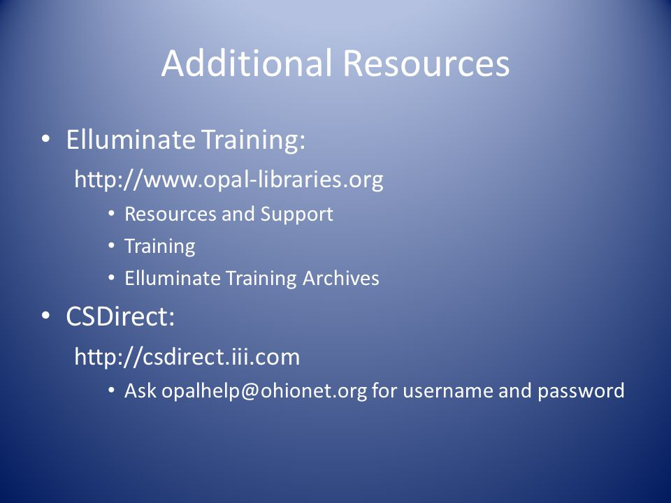 Additional Resources Elluminate Training: http://www.opal-libraries.org Resources and Support Training Elluminate Training Archives CSDirect: http://csdirect.iii.com Ask opalhelp@ohionet.org for username and password