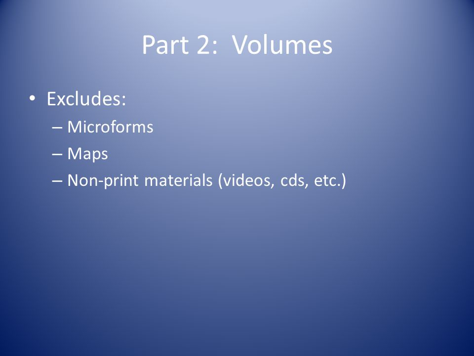 Part 2: Volumes Excludes: – Microforms – Maps – Non-print materials (videos, cds, etc.)