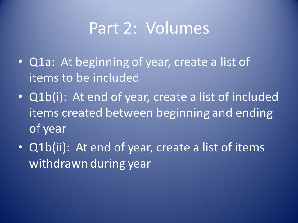 Part 2: Volumes Q1a: At beginning of year, create a list of items to be included Q1b(i): At end of year, create a list of included items created between beginning and ending of year Q1b(ii): At end of year, create a list of items withdrawn during year