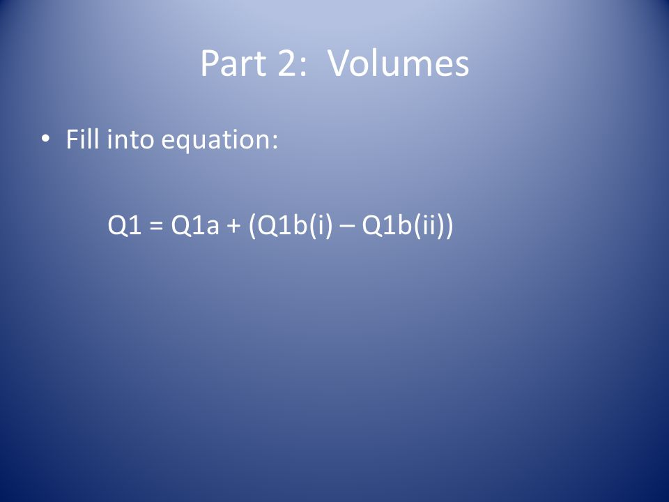 Part 2: Volumes Fill into equation: Q1 = Q1a + (Q1b(i) – Q1b(ii))