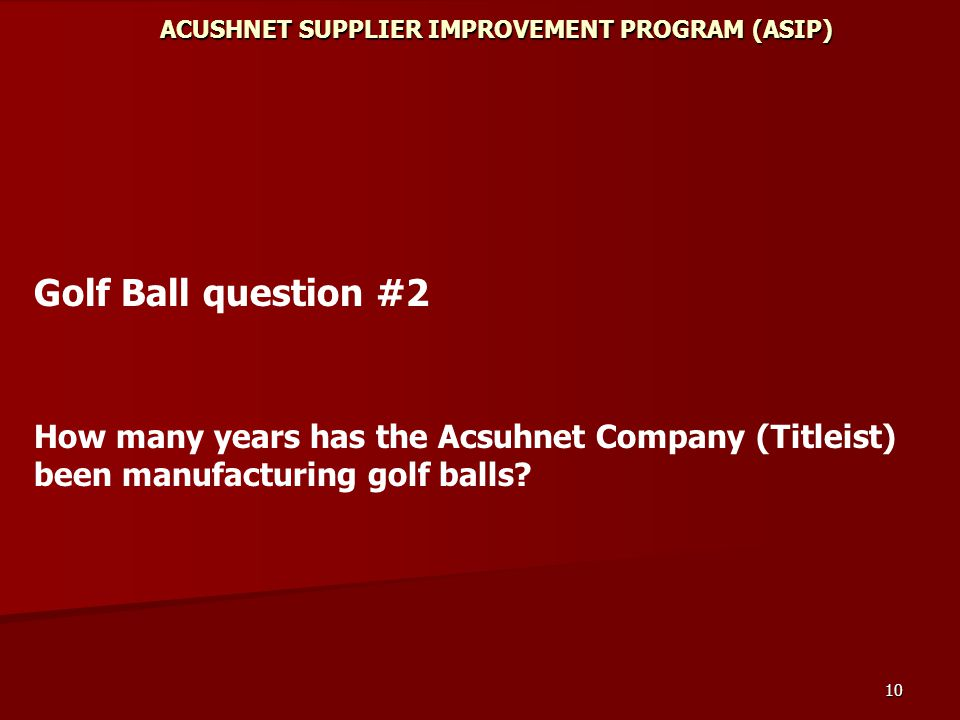 10 ACUSHNET SUPPLIER IMPROVEMENT PROGRAM (ASIP) Golf Ball question #2 How many years has the Acsuhnet Company (Titleist) been manufacturing golf balls