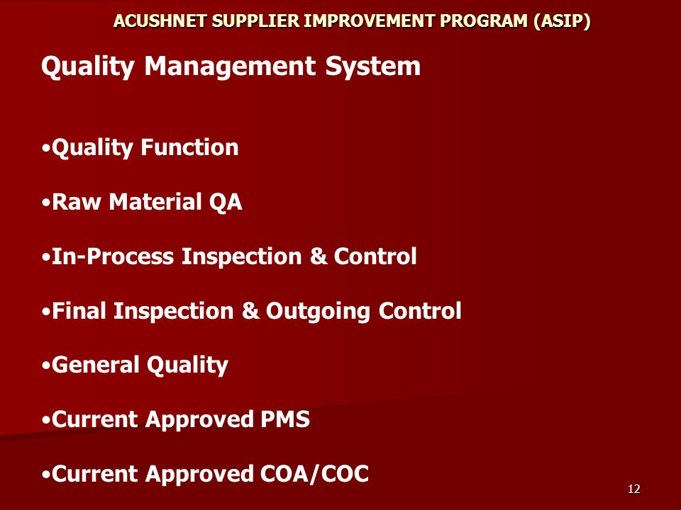 12 ACUSHNET SUPPLIER IMPROVEMENT PROGRAM (ASIP) Quality Management System Quality Function Raw Material QA In-Process Inspection & Control Final Inspection & Outgoing Control General Quality Current Approved PMS Current Approved COA/COC