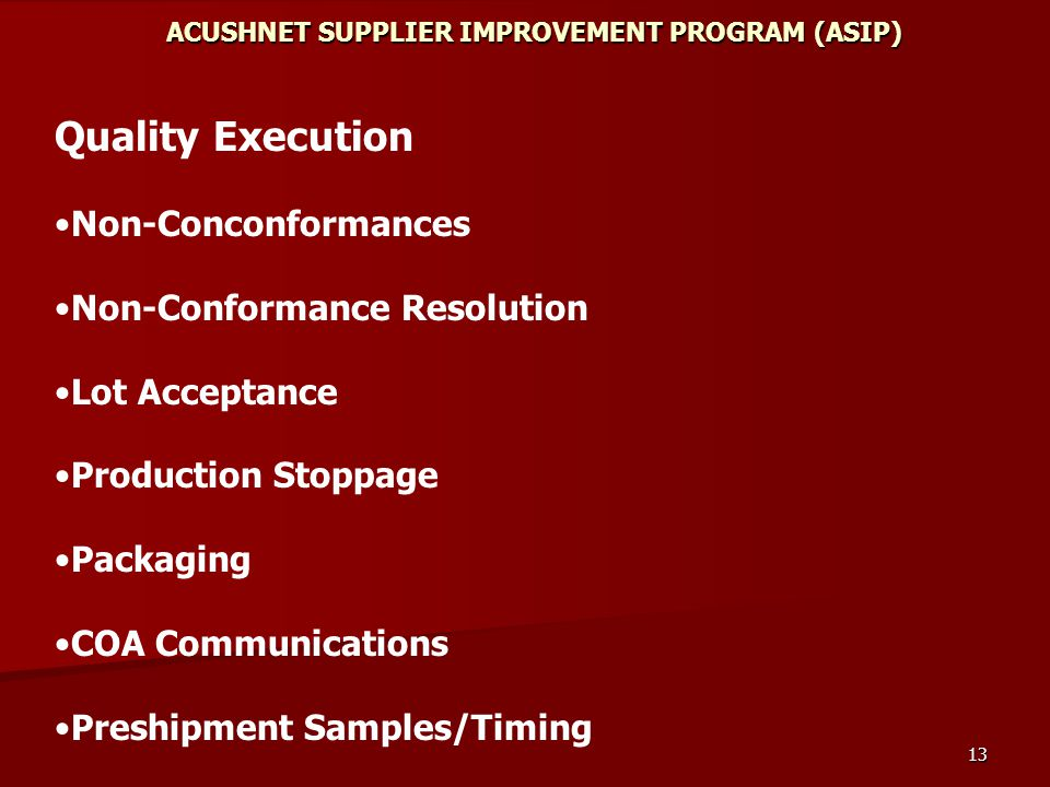 13 ACUSHNET SUPPLIER IMPROVEMENT PROGRAM (ASIP) Quality Execution Non-Conconformances Non-Conformance Resolution Lot Acceptance Production Stoppage Packaging COA Communications Preshipment Samples/Timing