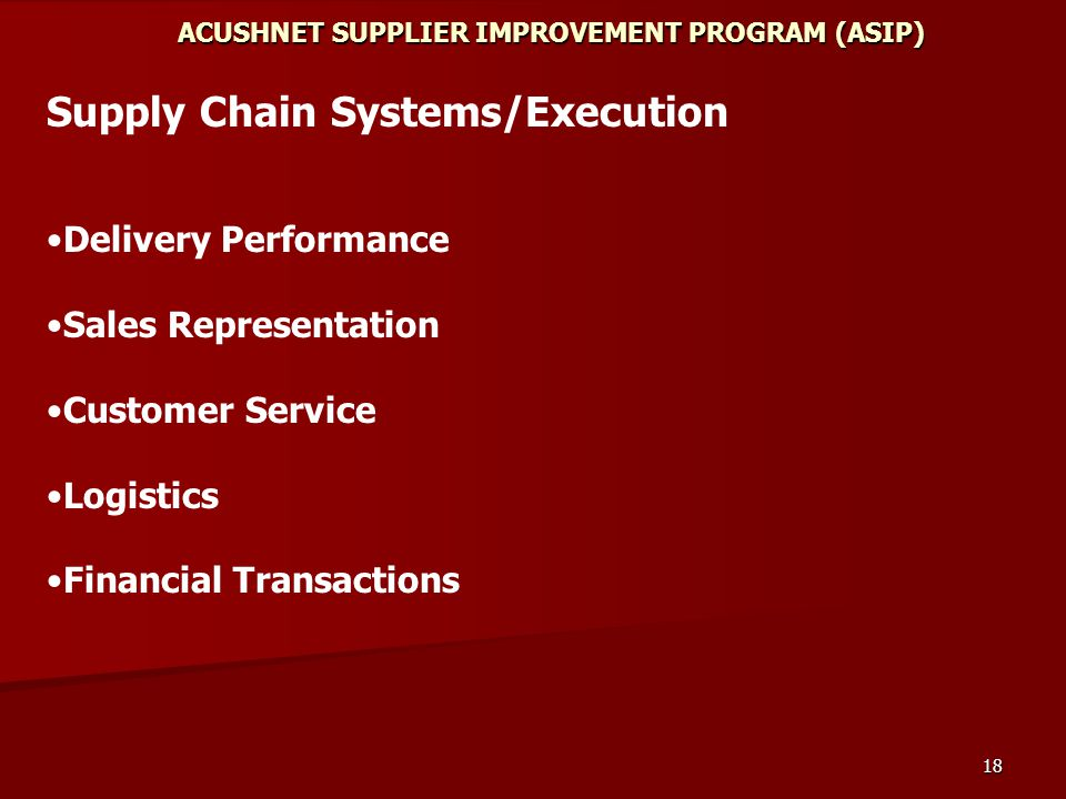 18 ACUSHNET SUPPLIER IMPROVEMENT PROGRAM (ASIP) Supply Chain Systems/Execution Delivery Performance Sales Representation Customer Service Logistics Financial Transactions
