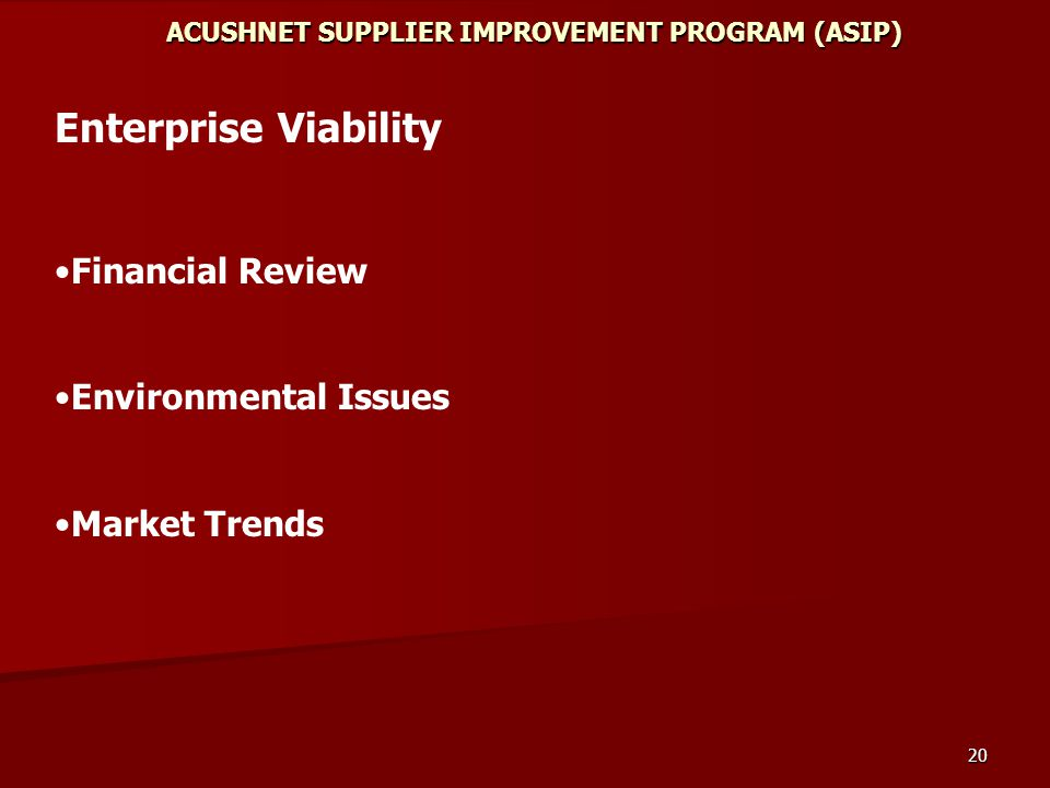 20 ACUSHNET SUPPLIER IMPROVEMENT PROGRAM (ASIP) Enterprise Viability Financial Review Environmental Issues Market Trends