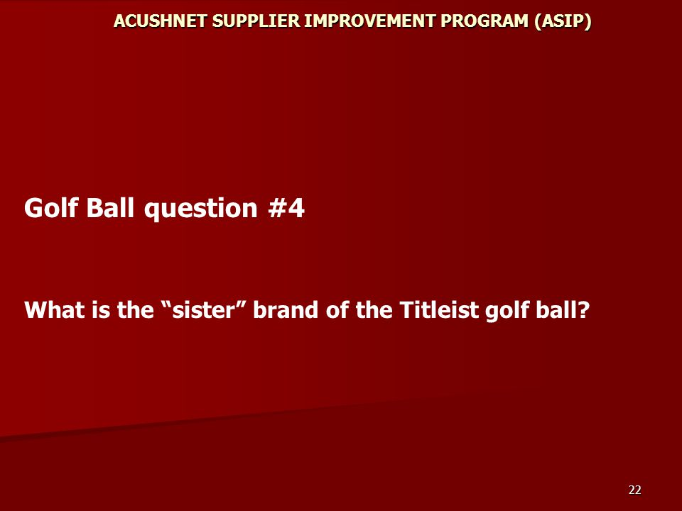 22 ACUSHNET SUPPLIER IMPROVEMENT PROGRAM (ASIP) Golf Ball question #4 What is the sister brand of the Titleist golf ball
