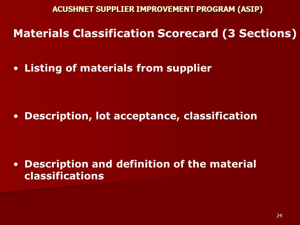 24 ACUSHNET SUPPLIER IMPROVEMENT PROGRAM (ASIP) Materials Classification Scorecard (3 Sections) Listing of materials from supplier Description, lot acceptance, classification Description and definition of the material classifications