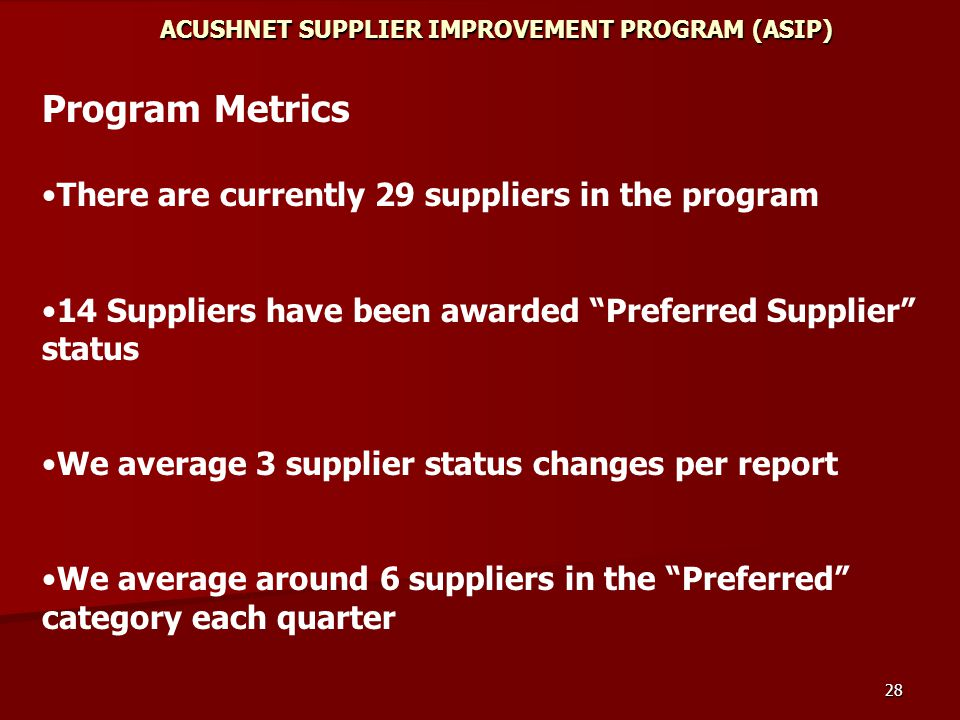 28 ACUSHNET SUPPLIER IMPROVEMENT PROGRAM (ASIP) Program Metrics There are currently 29 suppliers in the program 14 Suppliers have been awarded Preferred Supplier status We average 3 supplier status changes per report We average around 6 suppliers in the Preferred category each quarter