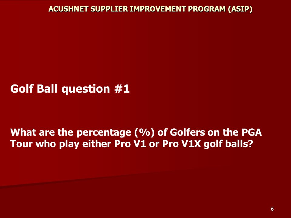 6 ACUSHNET SUPPLIER IMPROVEMENT PROGRAM (ASIP) Golf Ball question #1 What are the percentage (%) of Golfers on the PGA Tour who play either Pro V1 or Pro V1X golf balls