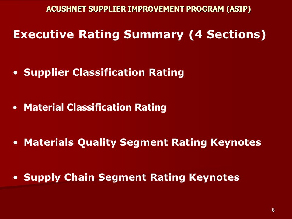 8 ACUSHNET SUPPLIER IMPROVEMENT PROGRAM (ASIP) Executive Rating Summary (4 Sections) Supplier Classification Rating Material Classification Rating Materials Quality Segment Rating Keynotes Supply Chain Segment Rating Keynotes