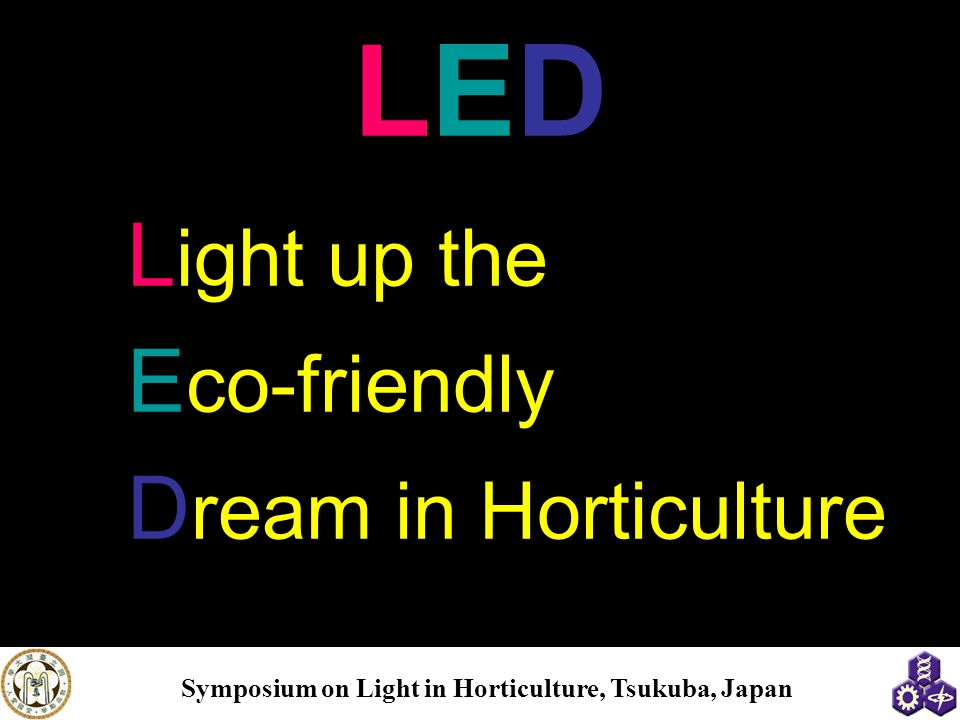 Symposium on Light in Horticulture, Tsukuba, Japan LEDLED L ight up the E co-friendly D ream in Horticulture