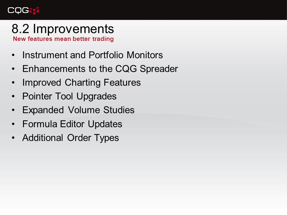 8.2 Improvements Instrument and Portfolio Monitors Enhancements to the CQG Spreader Improved Charting Features Pointer Tool Upgrades Expanded Volume Studies Formula Editor Updates Additional Order Types New features mean better trading
