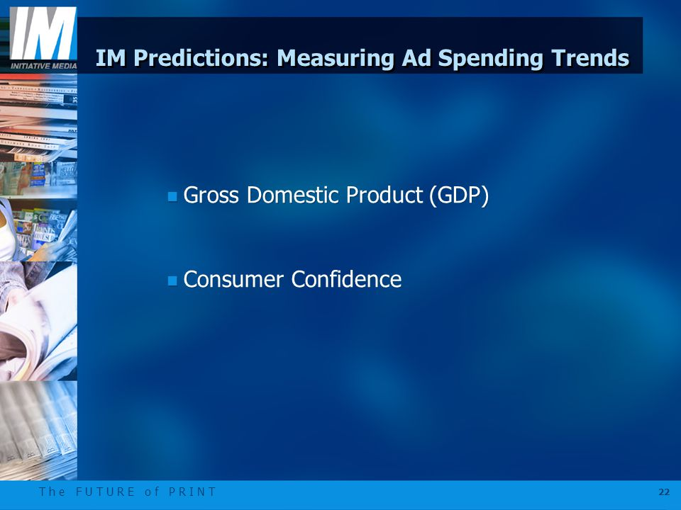 T h e F U T U R E o f P R I N T 22 IM Predictions: Measuring Ad Spending Trends n Gross Domestic Product (GDP) n Consumer Confidence n Gross Domestic Product (GDP) n Consumer Confidence
