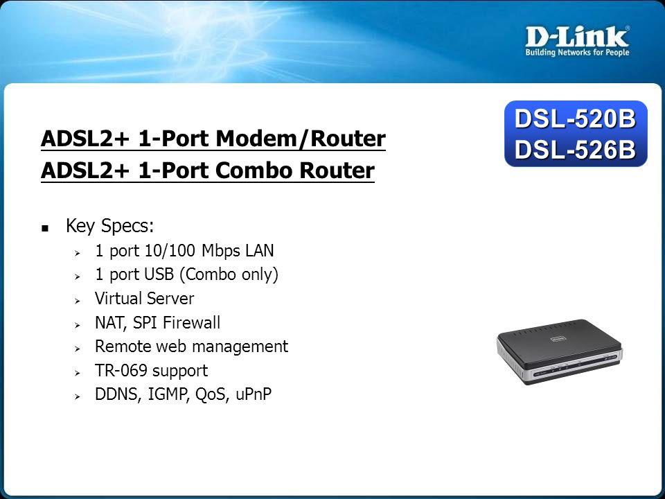 ADSL2+ 4-Port Router Key Specs:   4 port 10/100 Mbps LAN   Port Mapping   Virtual Server   NAT, SPI Firewall   Remote web management   TR-069 support   DDNS, IGMP, QoS, uPnP DSL-2542B