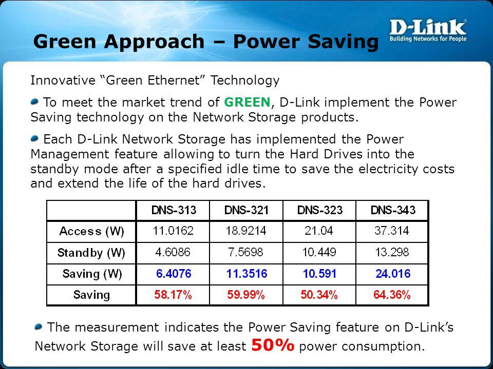 "Green Approach – Power Saving Innovative ""Green Ethernet"" Technology To meet the market trend of GREEN, D-Link implement the Power Saving technology o"