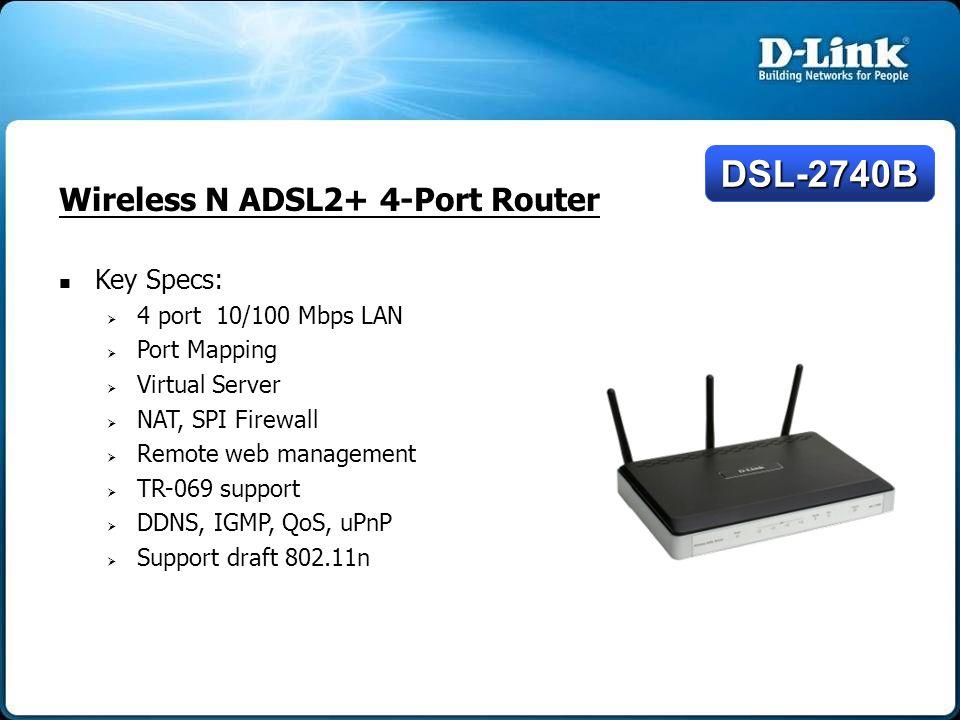Wireless N ADSL2+ 4-Port Router Key Specs:   4 port 10/100 Mbps LAN   Port Mapping   Virtual Server   NAT, SPI Firewall   Remote web managem