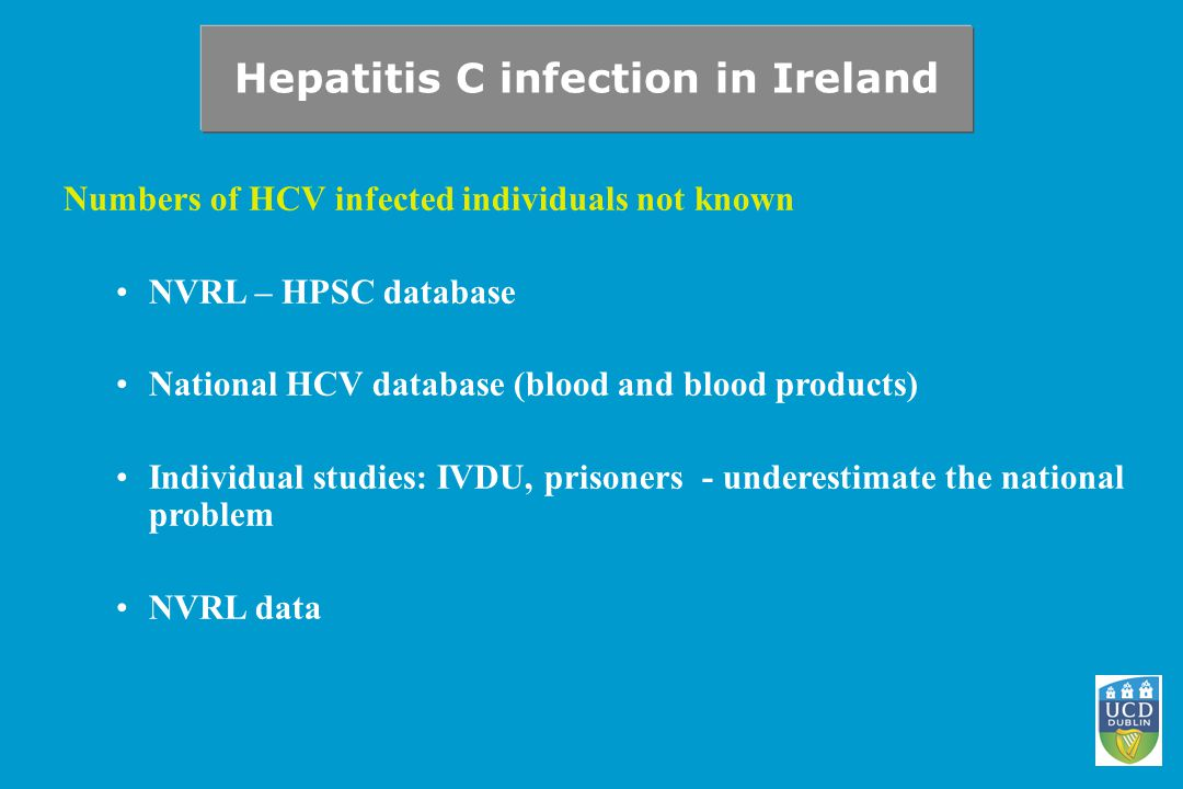 Hepatitis C infection in Ireland Numbers of HCV infected individuals not known NVRL – HPSC database National HCV database (blood and blood products) Individual studies: IVDU, prisoners - underestimate the national problem NVRL data