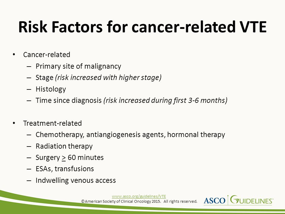 Risk Factors for cancer-related VTE Patient-related – Increased age – Ethnicity (risk increased in African Americans) – Co-morbidities (infection, renal and pulmonary disease, arterial thromboembolism, VTE history, inherited prothrombotic mutations) – Obesity – Performance status Biomarkers – Platelet count > 350,000/mm 3 – Leukocyte count > 11,000/mm 3 – Hemoglobin < 10 g/dL www.asco.org/guidelines/VTE ©American Society of Clinical Oncology 2015.