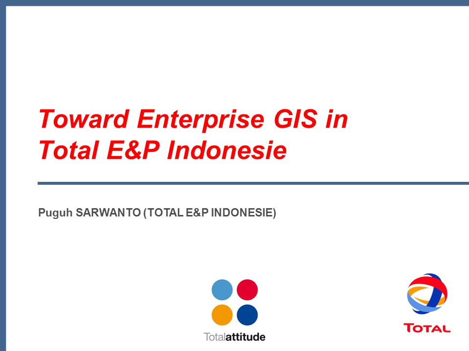 Toward Enterprise GIS in Total E&P Indonesie Puguh SARWANTO (TOTAL E&P INDONESIE)