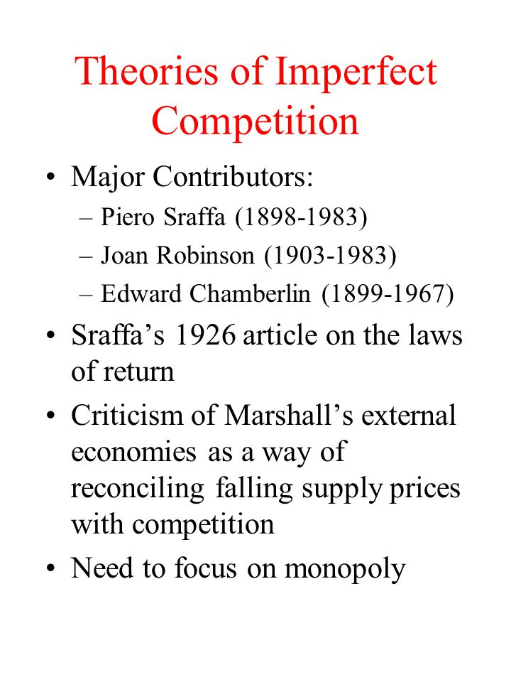 Theories of Imperfect Competition Major Contributors: –Piero Sraffa ( ) –Joan Robinson ( ) –Edward Chamberlin ( ) Sraffa's 1926 article on the laws of return Criticism of Marshall's external economies as a way of reconciling falling supply prices with competition Need to focus on monopoly