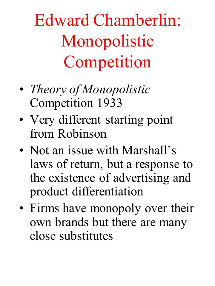 Edward Chamberlin: Monopolistic Competition Theory of Monopolistic Competition 1933 Very different starting point from Robinson Not an issue with Marshall's laws of return, but a response to the existence of advertising and product differentiation Firms have monopoly over their own brands but there are many close substitutes