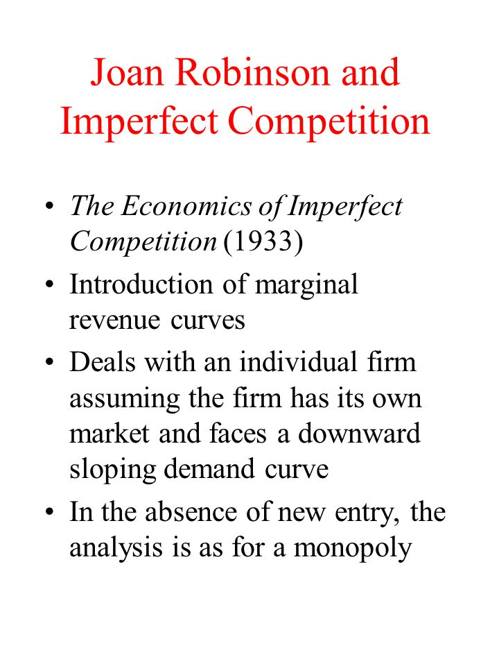 Joan Robinson and Imperfect Competition The Economics of Imperfect Competition (1933) Introduction of marginal revenue curves Deals with an individual firm assuming the firm has its own market and faces a downward sloping demand curve In the absence of new entry, the analysis is as for a monopoly