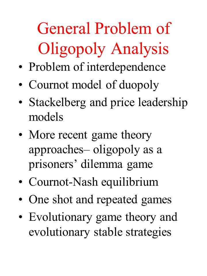 General Problem of Oligopoly Analysis Problem of interdependence Cournot model of duopoly Stackelberg and price leadership models More recent game theory approaches– oligopoly as a prisoners' dilemma game Cournot-Nash equilibrium One shot and repeated games Evolutionary game theory and evolutionary stable strategies