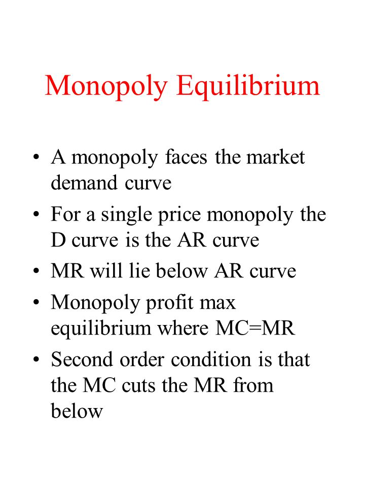 Monopoly Equilibrium A monopoly faces the market demand curve For a single price monopoly the D curve is the AR curve MR will lie below AR curve Monopoly profit max equilibrium where MC=MR Second order condition is that the MC cuts the MR from below