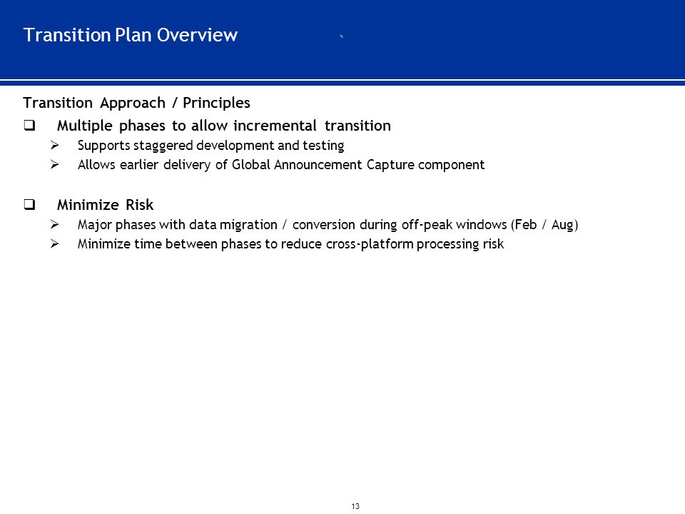 ` 13 Transition Plan Overview Transition Approach / Principles  Multiple phases to allow incremental transition  Supports staggered development and testing  Allows earlier delivery of Global Announcement Capture component  Minimize Risk  Major phases with data migration / conversion during off-peak windows (Feb / Aug)  Minimize time between phases to reduce cross-platform processing risk