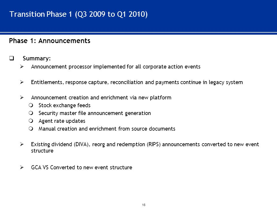 ` 16 Transition Phase 1 (Q3 2009 to Q1 2010) Phase 1: Announcements  Summary:  Announcement processor implemented for all corporate action events  Entitlements, response capture, reconciliation and payments continue in legacy system  Announcement creation and enrichment via new platform  Stock exchange feeds  Security master file announcement generation  Agent rate updates  Manual creation and enrichment from source documents  Existing dividend (DIVA), reorg and redemption (RIPS) announcements converted to new event structure  GCA VS Converted to new event structure